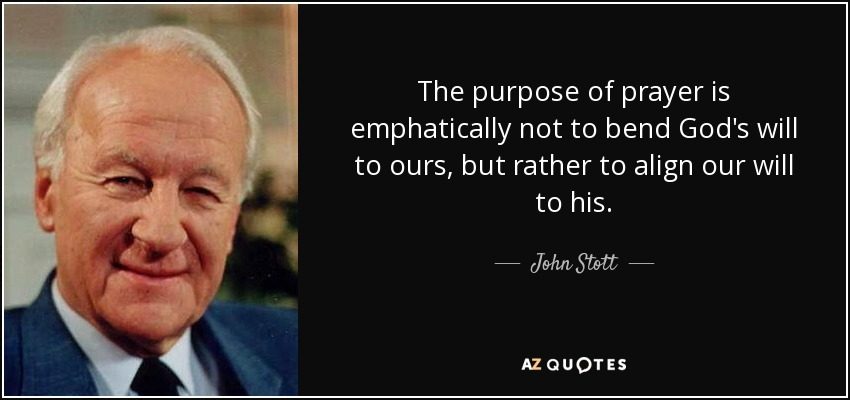The purpose of prayer is emphatically not to bend God's will to ours, but rather to align our will to his. - John Stott