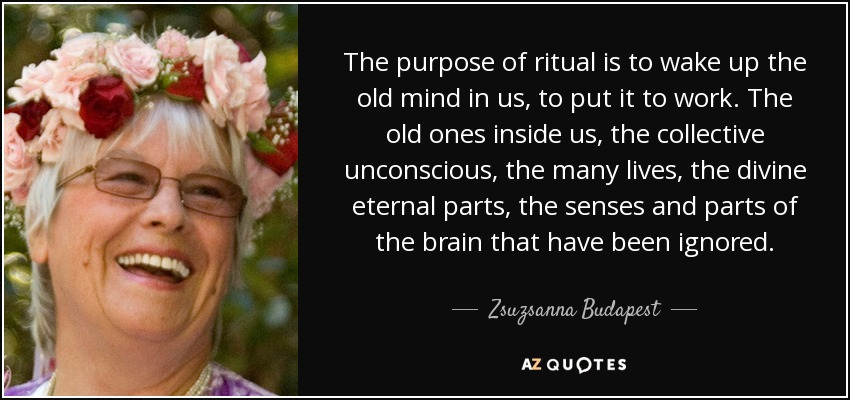 The purpose of ritual is to wake up the old mind in us, to put it to work. The old ones inside us, the collective unconscious, the many lives, the divine eternal parts, the senses and parts of the brain that have been ignored. - Zsuzsanna Budapest