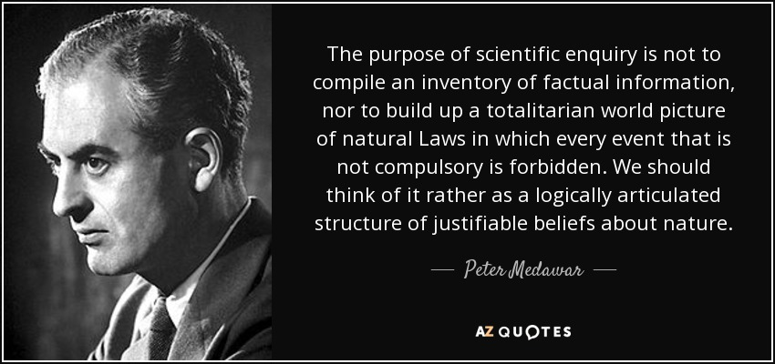 The purpose of scientific enquiry is not to compile an inventory of factual information, nor to build up a totalitarian world picture of natural Laws in which every event that is not compulsory is forbidden. We should think of it rather as a logically articulated structure of justifiable beliefs about nature. - Peter Medawar