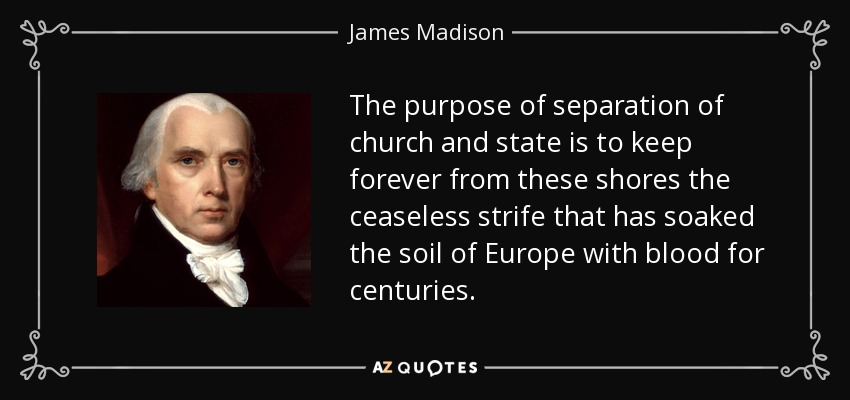 The purpose of separation of church and state is to keep forever from these shores the ceaseless strife that has soaked the soil of Europe with blood for centuries. - James Madison