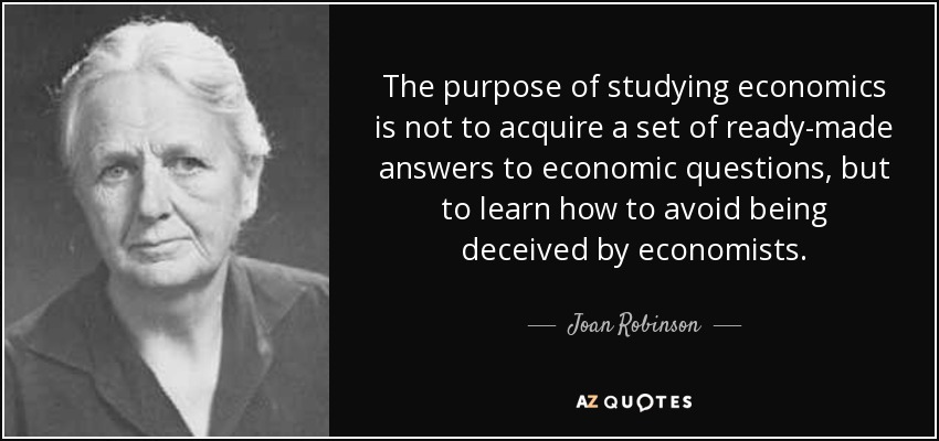 The purpose of studying economics is not to acquire a set of ready-made answers to economic questions, but to learn how to avoid being deceived by economists. - Joan Robinson