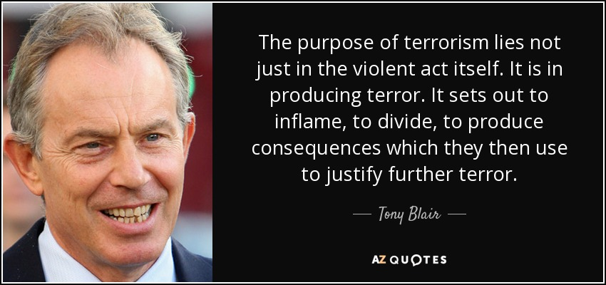 The purpose of terrorism lies not just in the violent act itself. It is in producing terror. It sets out to inflame, to divide, to produce consequences which they then use to justify further terror. - Tony Blair