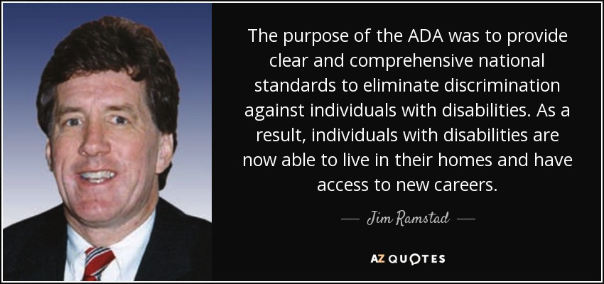 The purpose of the ADA was to provide clear and comprehensive national standards to eliminate discrimination against individuals with disabilities. As a result, individuals with disabilities are now able to live in their homes and have access to new careers. - Jim Ramstad