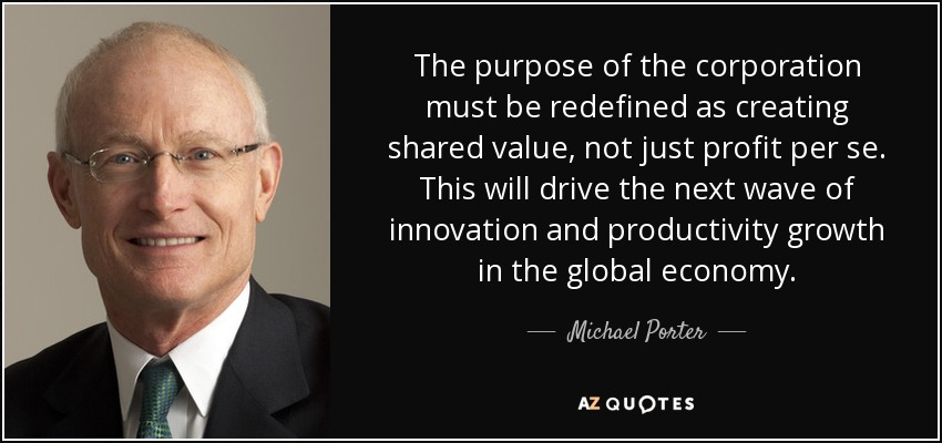The purpose of the corporation must be redefined as creating shared value, not just profit per se. This will drive the next wave of innovation and productivity growth in the global economy. - Michael Porter