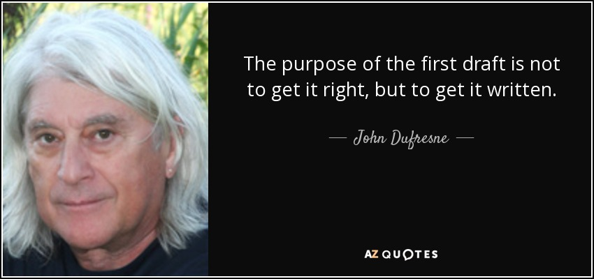 The purpose of the first draft is not to get it right, but to get it written. - John Dufresne