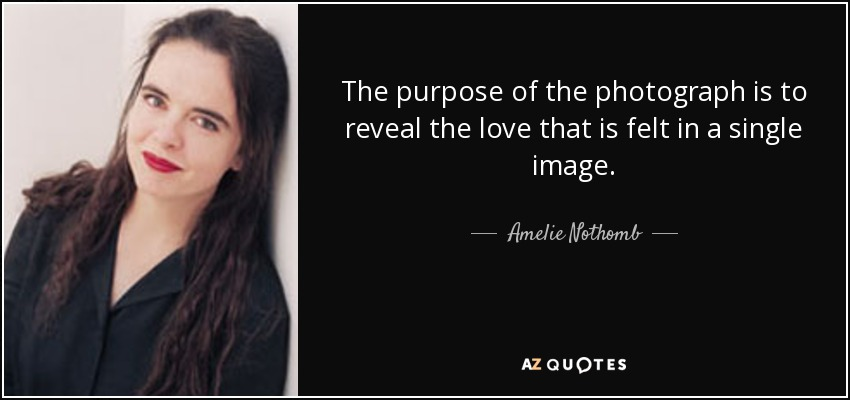The purpose of the photograph is to reveal the love that is felt in a single image. - Amelie Nothomb