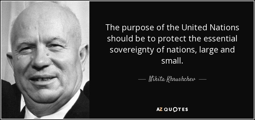 The purpose of the United Nations should be to protect the essential sovereignty of nations, large and small. - Nikita Khrushchev