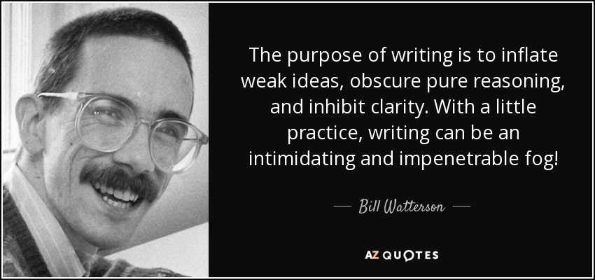 The purpose of writing is to inflate weak ideas, obscure pure reasoning, and inhibit clarity. With a little practice, writing can be an intimidating and impenetrable fog! - Bill Watterson