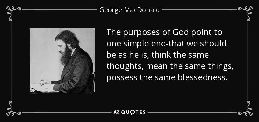 The purposes of God point to one simple end-that we should be as he is, think the same thoughts, mean the same things, possess the same blessedness. - George MacDonald