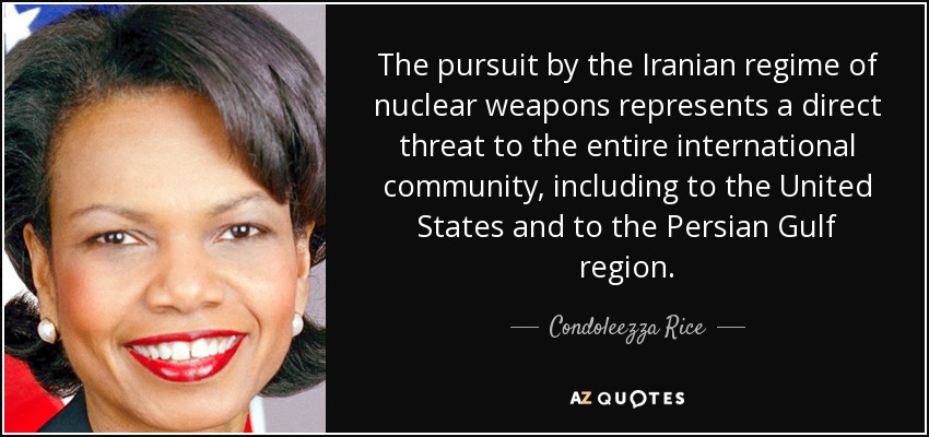 The pursuit by the Iranian regime of nuclear weapons represents a direct threat to the entire international community, including to the United States and to the Persian Gulf region. - Condoleezza Rice