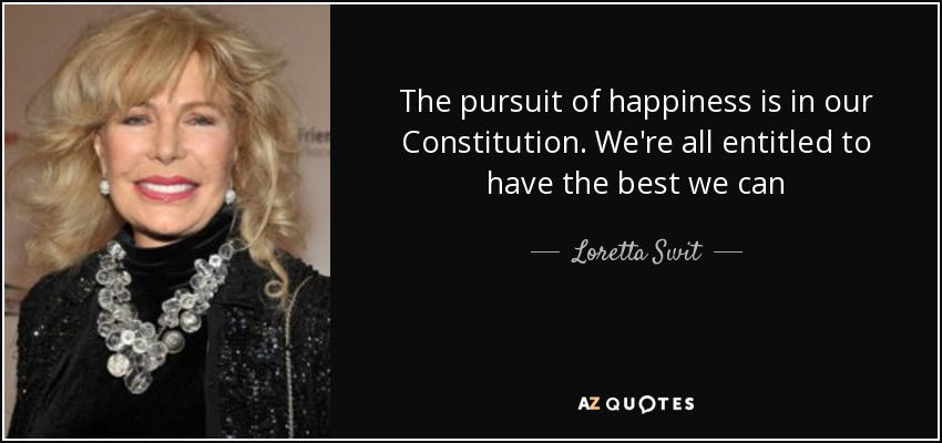 The pursuit of happiness is in our Constitution. We're all entitled to have the best we can - Loretta Swit