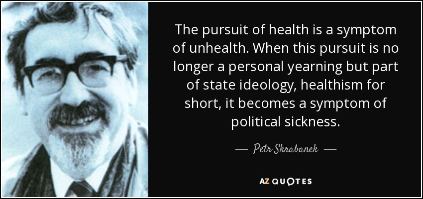 The pursuit of health is a symptom of unhealth. When this pursuit is no longer a personal yearning but part of state ideology, healthism for short, it becomes a symptom of political sickness. - Petr Skrabanek