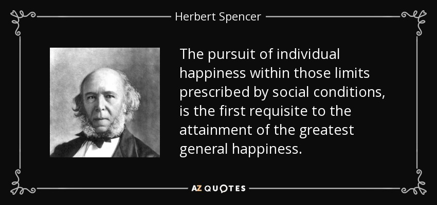 The pursuit of individual happiness within those limits prescribed by social conditions, is the first requisite to the attainment of the greatest general happiness. - Herbert Spencer