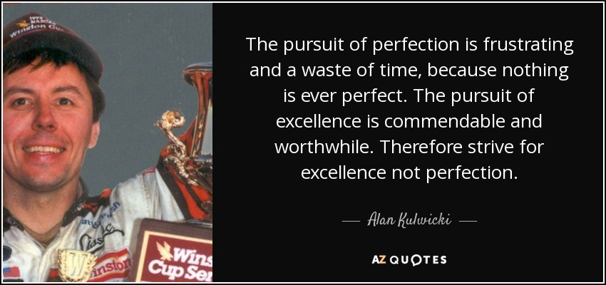 The pursuit of perfection is frustrating and a waste of time, because nothing is ever perfect. The pursuit of excellence is commendable and worthwhile. Therefore strive for excellence not perfection. - Alan Kulwicki