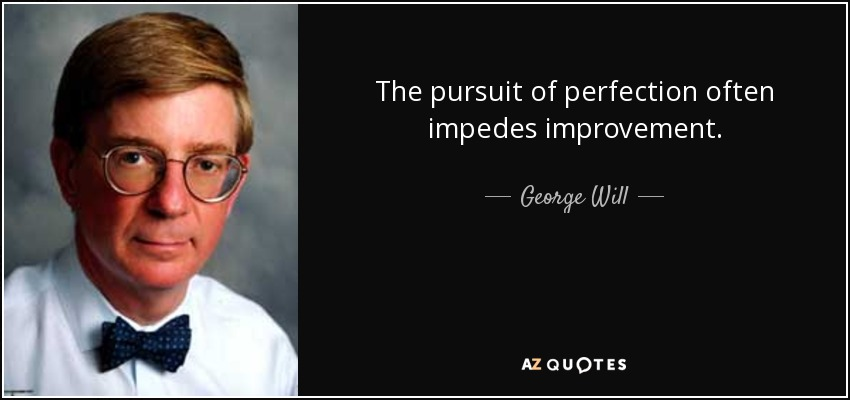 The pursuit of perfection often impedes improvement. - George Will