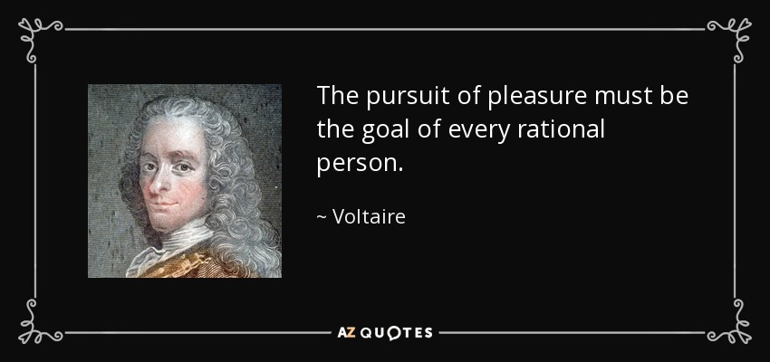 The pursuit of pleasure must be the goal of every rational person. - Voltaire