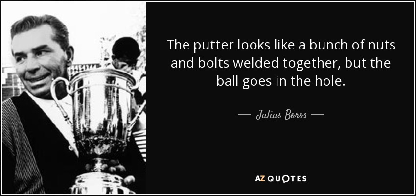 The putter looks like a bunch of nuts and bolts welded together, but the ball goes in the hole. - Julius Boros