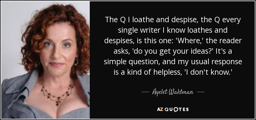 The Q I loathe and despise, the Q every single writer I know loathes and despises, is this one: 'Where,' the reader asks, 'do you get your ideas?' It's a simple question, and my usual response is a kind of helpless, 'I don't know.' - Ayelet Waldman