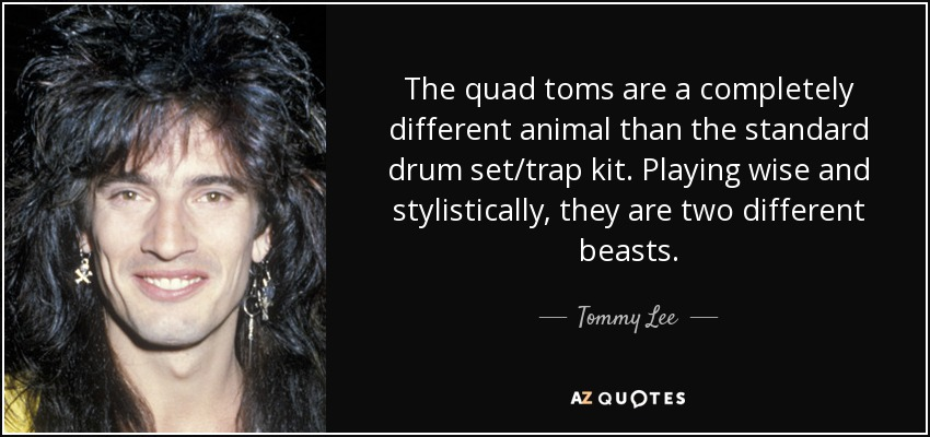 The quad toms are a completely different animal than the standard drum set/trap kit. Playing wise and stylistically, they are two different beasts. - Tommy Lee