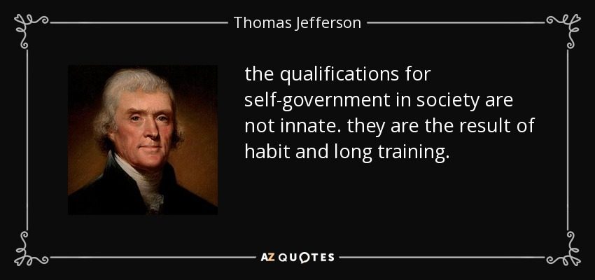 the qualifications for self-government in society are not innate. they are the result of habit and long training. - Thomas Jefferson