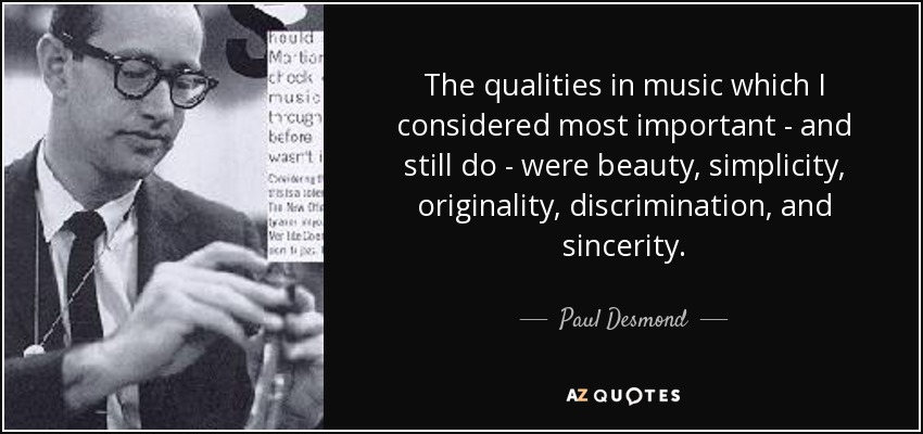 The qualities in music which I considered most important - and still do - were beauty, simplicity, originality, discrimination, and sincerity. - Paul Desmond