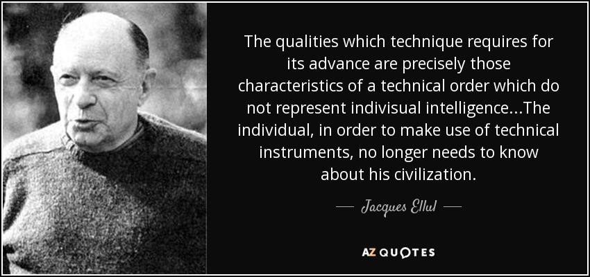 The qualities which technique requires for its advance are precisely those characteristics of a technical order which do not represent indivisual intelligence...The individual, in order to make use of technical instruments, no longer needs to know about his civilization. - Jacques Ellul