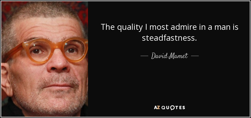 The quality I most admire in a man is steadfastness. - David Mamet