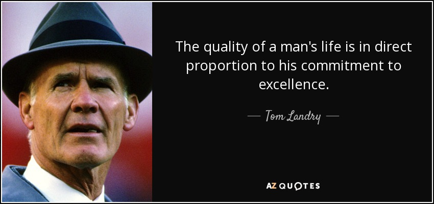 The quality of a man's life is in direct proportion to his commitment to excellence. - Tom Landry