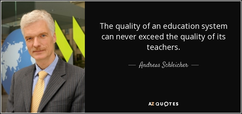 The quality of an education system can never exceed the quality of its teachers. - Andreas Schleicher
