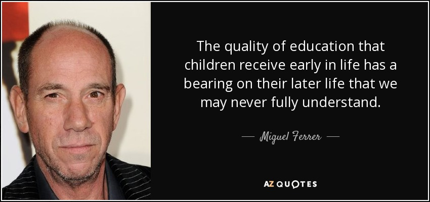 The quality of education that children receive early in life has a bearing on their later life that we may never fully understand. - Miguel Ferrer