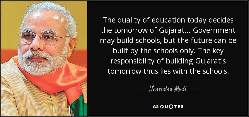 The quality of education today decides the tomorrow of Gujarat... Government may build schools, but the future can be built by the schools only. The key responsibility of building Gujarat's tomorrow thus lies with the schools. - Narendra Modi