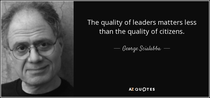 The quality of leaders matters less than the quality of citizens. - George Scialabba