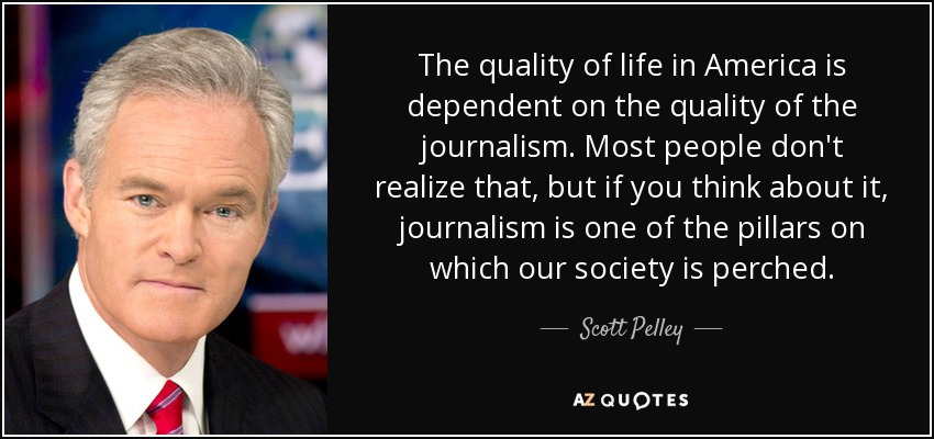 The quality of life in America is dependent on the quality of the journalism. Most people don't realize that, but if you think about it, journalism is one of the pillars on which our society is perched. - Scott Pelley