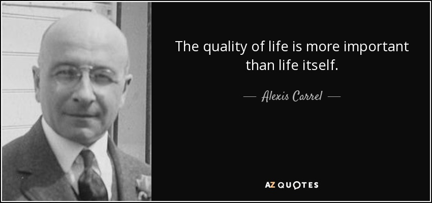 The quality of life is more important than life itself. - Alexis Carrel