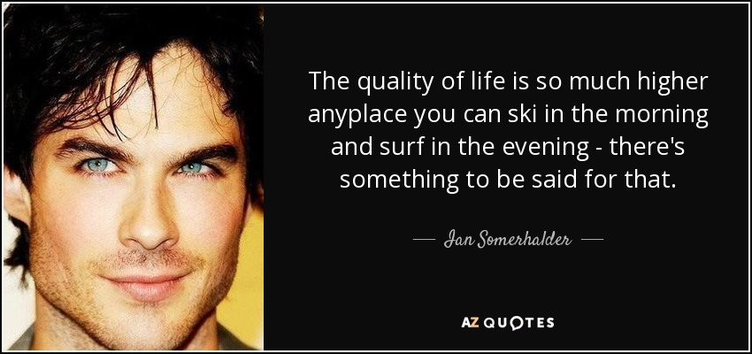 The quality of life is so much higher anyplace you can ski in the morning and surf in the evening - there's something to be said for that. - Ian Somerhalder