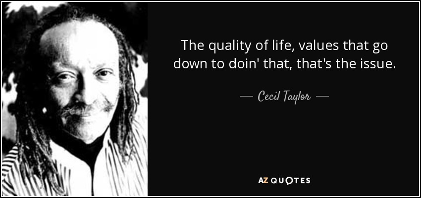The quality of life, values that go down to doin' that, that's the issue. - Cecil Taylor