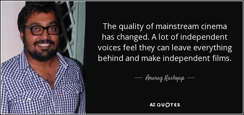 The quality of mainstream cinema has changed. A lot of independent voices feel they can leave everything behind and make independent films. - Anurag Kashyap