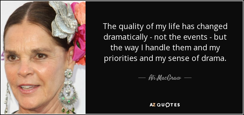 The quality of my life has changed dramatically - not the events - but the way I handle them and my priorities and my sense of drama. - Ali MacGraw