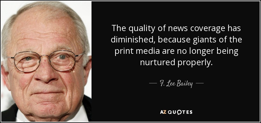 The quality of news coverage has diminished, because giants of the print media are no longer being nurtured properly. - F. Lee Bailey