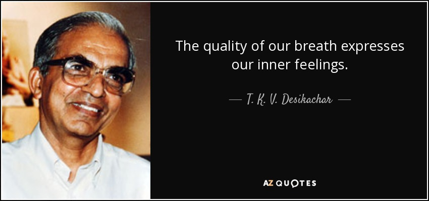 The quality of our breath expresses our inner feelings. - T. K. V. Desikachar