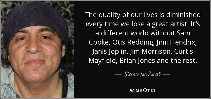 The quality of our lives is diminished every time we lose a great artist. It's a different world without Sam Cooke, Otis Redding, Jimi Hendrix, Janis Joplin, Jim Morrison, Curtis Mayfield, Brian Jones and the rest. - Steven Van Zandt