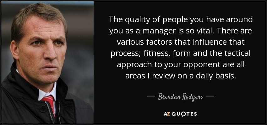The quality of people you have around you as a manager is so vital. There are various factors that influence that process; fitness, form and the tactical approach to your opponent are all areas I review on a daily basis. - Brendan Rodgers