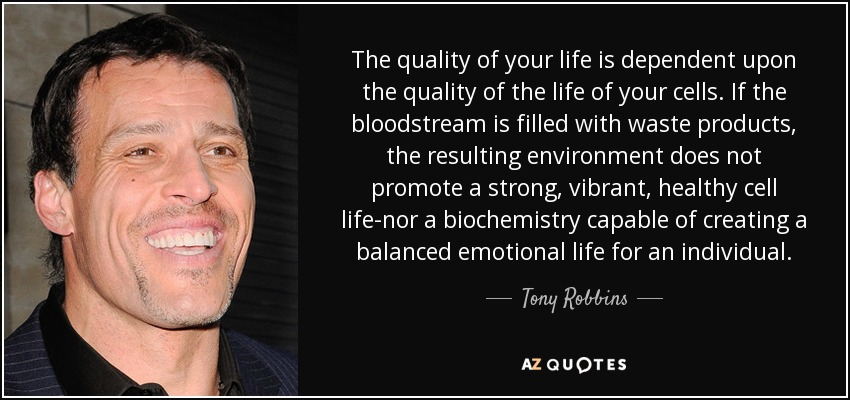 The quality of your life is dependent upon the quality of the life of your cells. If the bloodstream is filled with waste products, the resulting environment does not promote a strong, vibrant, healthy cell life-nor a biochemistry capable of creating a balanced emotional life for an individual. - Tony Robbins