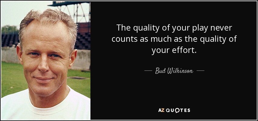 The quality of your play never counts as much as the quality of your effort. - Bud Wilkinson