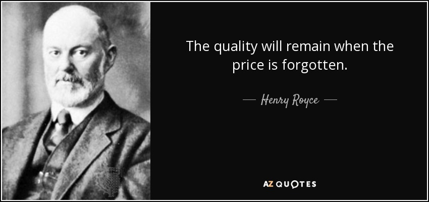 The quality will remain when the price is forgotten. - Henry Royce