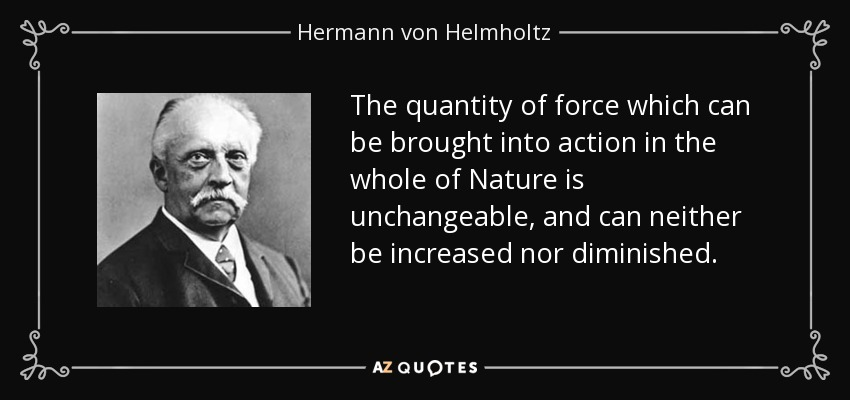 The quantity of force which can be brought into action in the whole of Nature is unchangeable, and can neither be increased nor diminished. - Hermann von Helmholtz