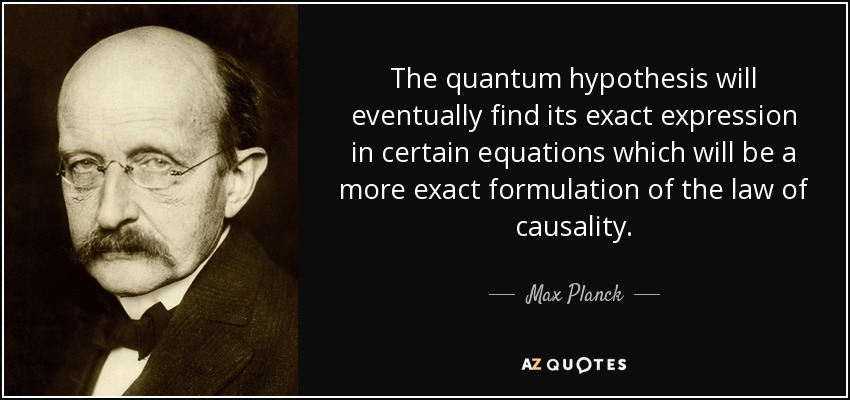 The quantum hypothesis will eventually find its exact expression in certain equations which will be a more exact formulation of the law of causality. - Max Planck