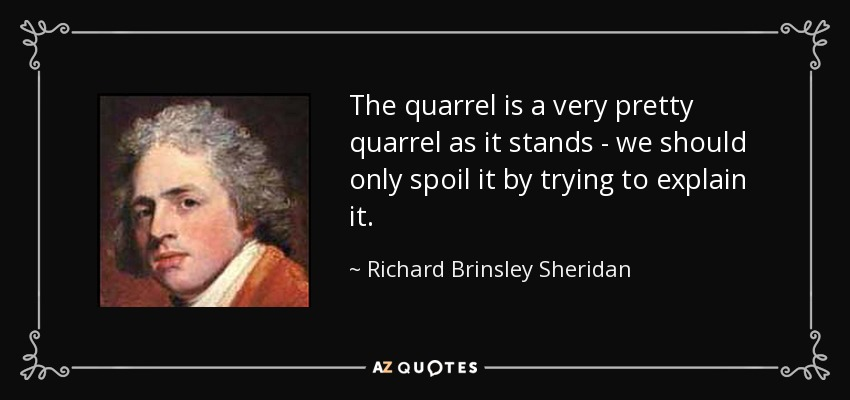 The quarrel is a very pretty quarrel as it stands - we should only spoil it by trying to explain it. - Richard Brinsley Sheridan