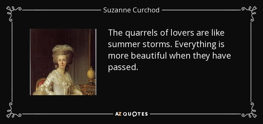 The quarrels of lovers are like summer storms. Everything is more beautiful when they have passed. - Suzanne Curchod