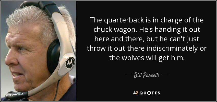 The quarterback is in charge of the chuck wagon. He's handing it out here and there, but he can't just throw it out there indiscriminately or the wolves will get him. - Bill Parcells